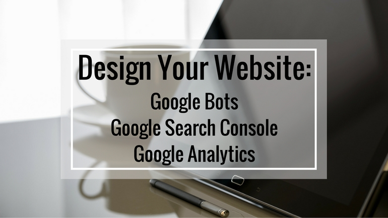Design Your Website: Google Bots, Google Search Console, Google Analytics