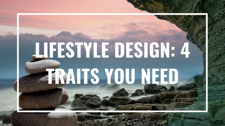 Lifestyle Design: 4 Traits You Need